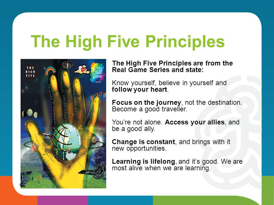 The High Five Principles The High Five Principles are from the Real Game Series and state: Know yourself, believe in yourself and follow your heart.