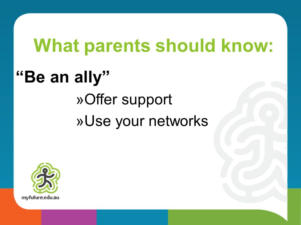 What parents should know: Be an ally »Offer support »Use your networks