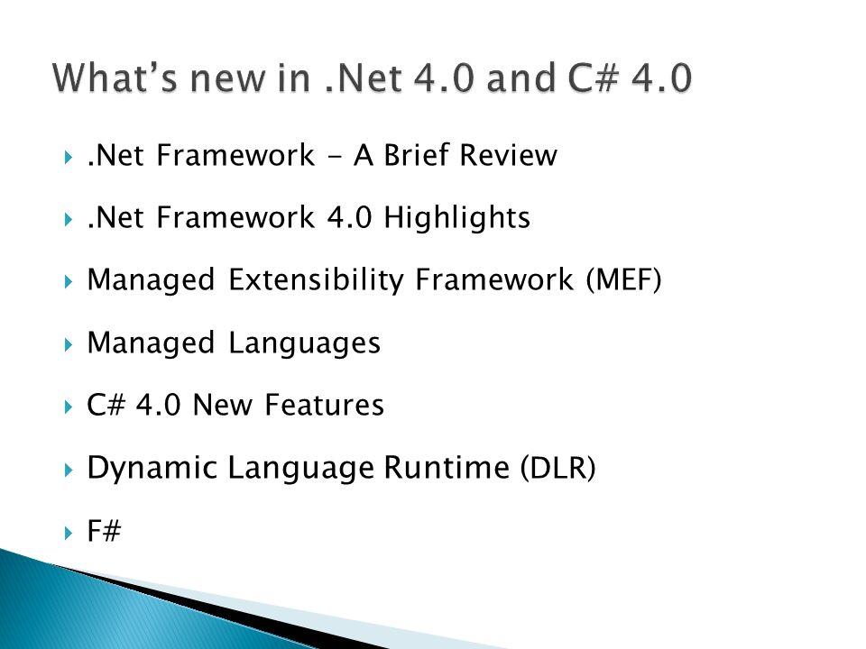 .Net Framework - A Brief Review.Net Framework 4.0 Highlights Managed Extensibility Framework (MEF) Managed Languages C# 4.0 New Features Dynamic Language Runtime ( DLR) F#