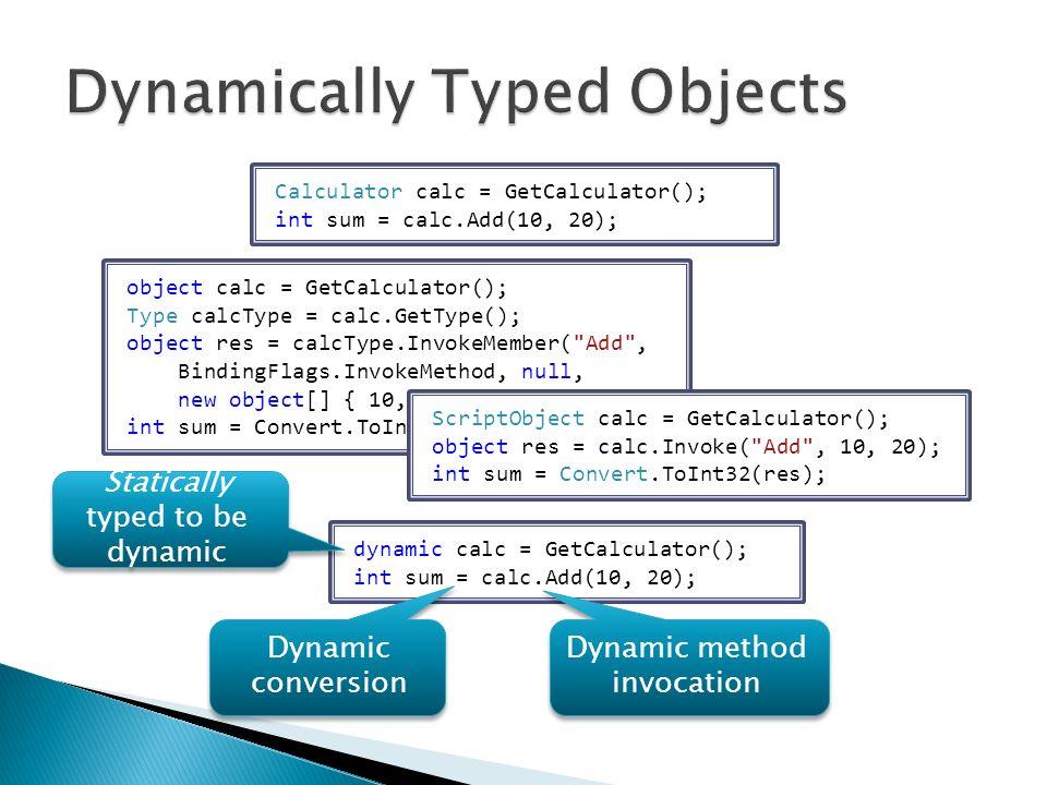 Calculator calc = GetCalculator(); int sum = calc.Add(10, 20); object calc = GetCalculator(); Type calcType = calc.GetType(); object res = calcType.InvokeMember( Add , BindingFlags.InvokeMethod, null, new object[] { 10, 20 }); int sum = Convert.ToInt32(res); ScriptObject calc = GetCalculator(); object res = calc.Invoke( Add , 10, 20); int sum = Convert.ToInt32(res); dynamic calc = GetCalculator(); int sum = calc.Add(10, 20); Statically typed to be dynamic Dynamic method invocation Dynamic conversion