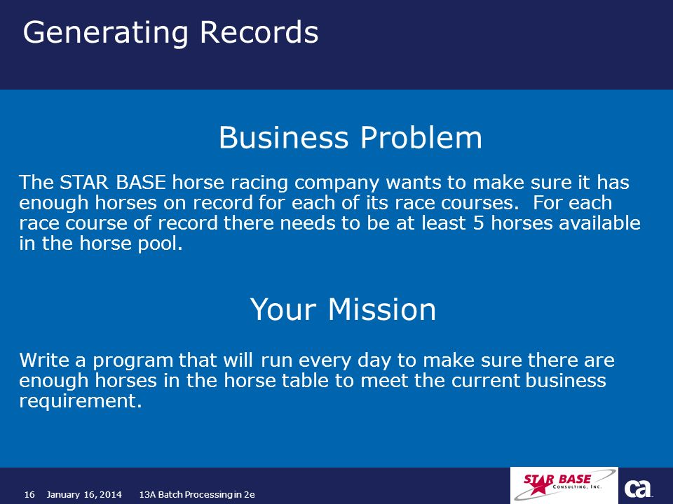 16January 16, 2014 13A Batch Processing in 2e Generating Records The STAR BASE horse racing company wants to make sure it has enough horses on record