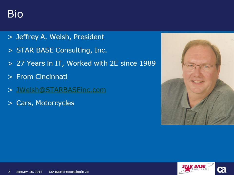 2January 16, 2014 13A Batch Processing in 2e Bio >Jeffrey A. Welsh, President >STAR BASE Consulting, Inc. >27 Years in IT, Worked with 2E since 1989 >