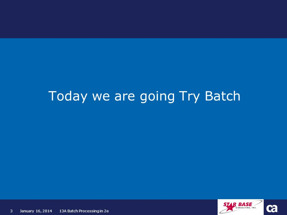 3January 16, 2014 13A Batch Processing in 2e Today we are going Try Batch