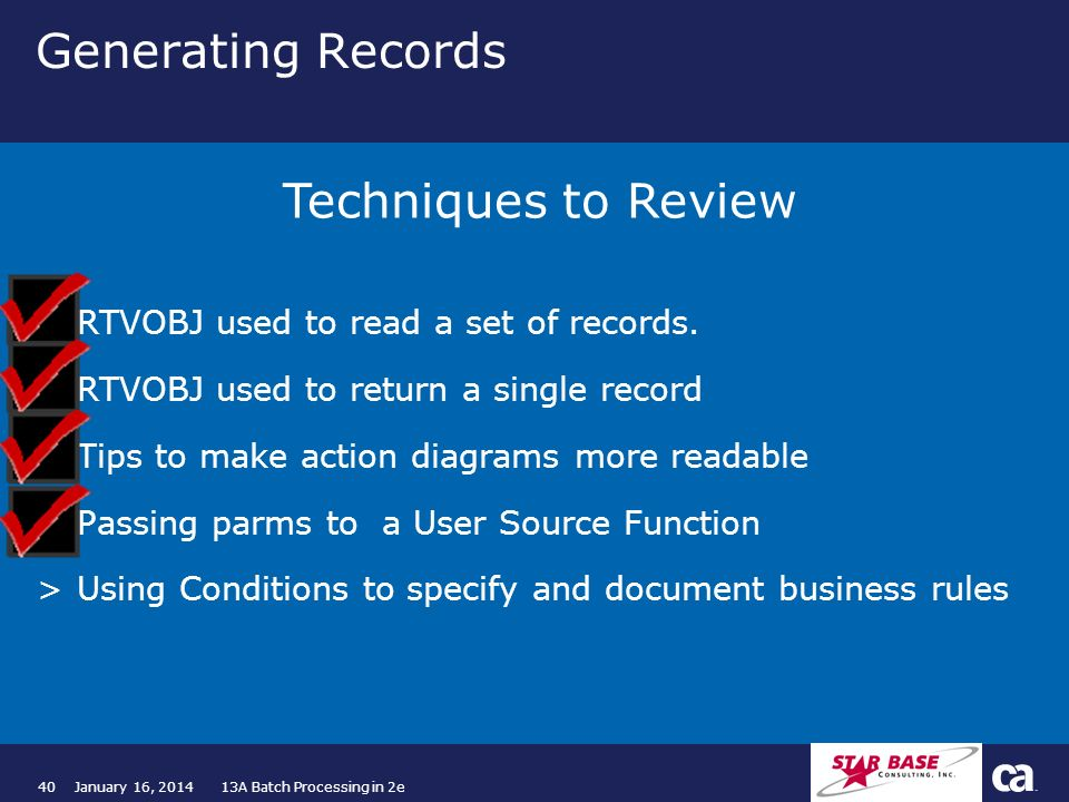 40January 16, 2014 13A Batch Processing in 2e Generating Records >RTVOBJ used to read a set of records. >RTVOBJ used to return a single record >Tips t