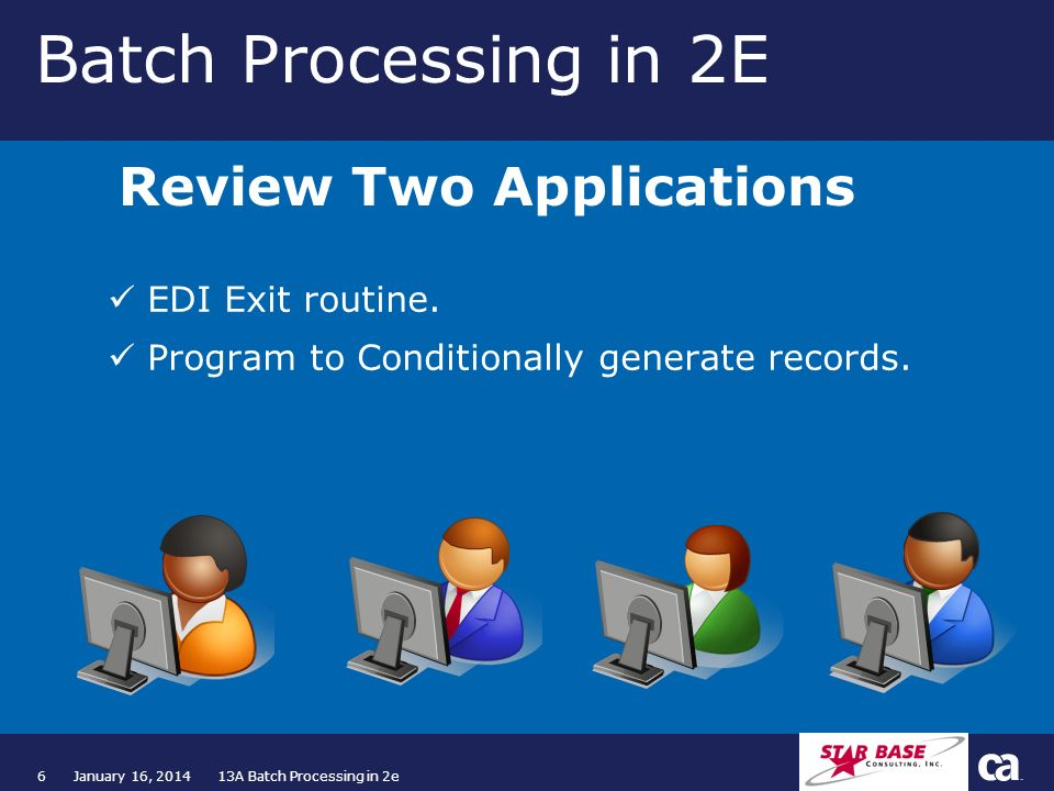6January 16, 2014 13A Batch Processing in 2e Batch Processing in 2E EDI Exit routine. Program to Conditionally generate records. Review Two Applicatio