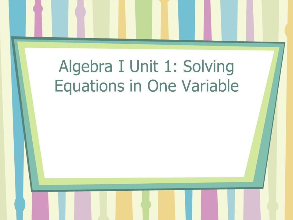 Algebra I Unit 1: Solving Equations in One Variable