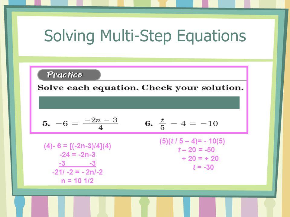 Solving Multi-Step Equations (4)- 6 = [(-2n-3)/4](4) -24 = -2n-3 -3 -21/ -2 = - 2n/-2 n = 10 1/2 (5)(t / 5 – 4)= - 10(5) t – 20 = -50 + 20 = + 20 t =