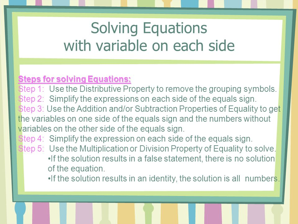Steps for solving Equations: Step 1: Use the Distributive Property to remove the grouping symbols. Step 2: Simplify the expressions on each side of th