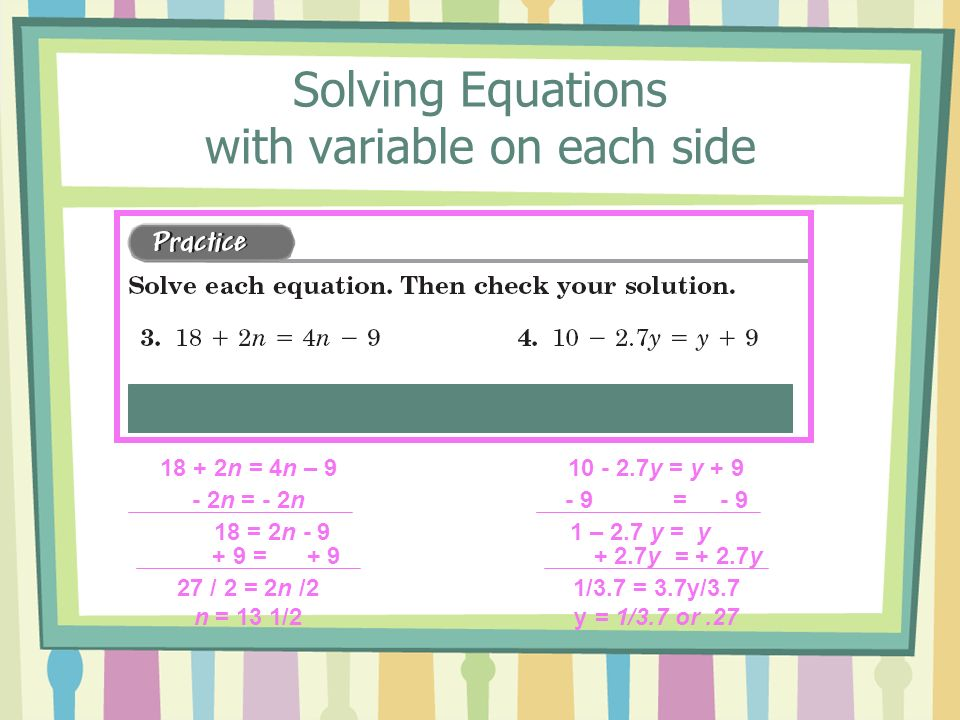 Solving Equations with variable on each side 18 = 2n - 9 27 / 2 = 2n /2 n = 13 1/2 + 9 = + 9 18 + 2n = 4n – 9 - 2n = - 2n 1 – 2.7 y = y 1/3.7 = 3.7y/3