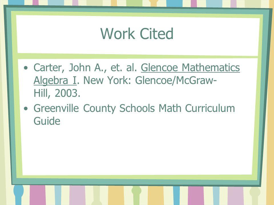 Work Cited Carter, John A., et. al. Glencoe Mathematics Algebra I. New York: Glencoe/McGraw- Hill, 2003. Greenville County Schools Math Curriculum Gui