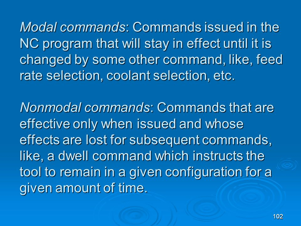 102 Modal commands: Commands issued in the NC program that will stay in effect until it is changed by some other command, like, feed rate selection, c