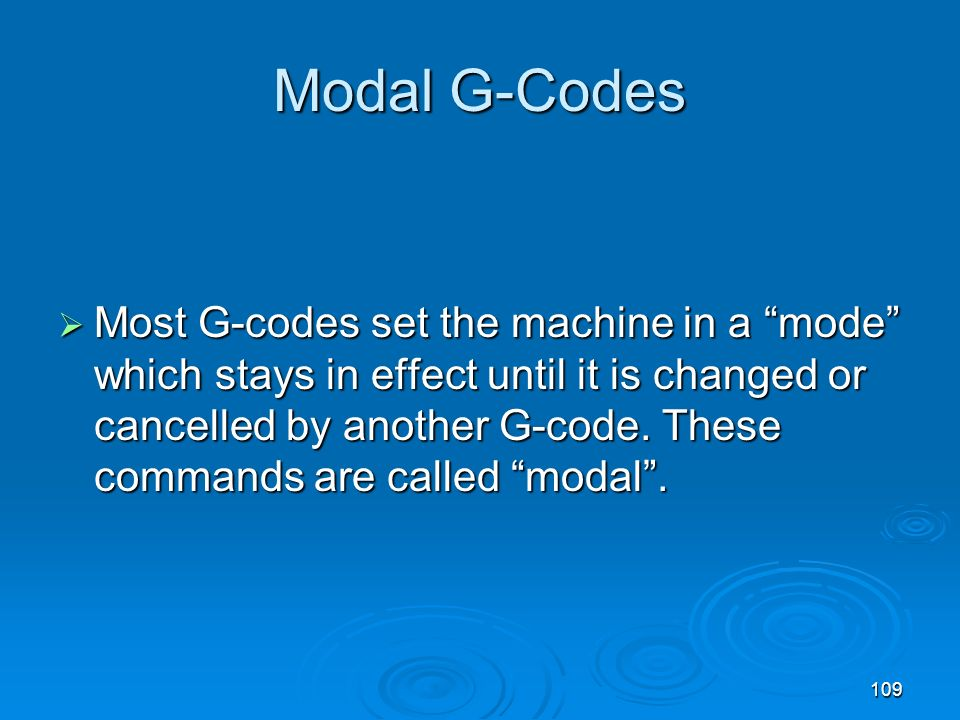 109 Modal G-Codes Most G-codes set the machine in a mode which stays in effect until it is changed or cancelled by another G-code. These commands are