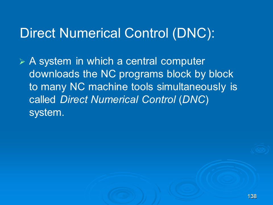 138 A system in which a central computer downloads the NC programs block by block to many NC machine tools simultaneously is called Direct Numerical C