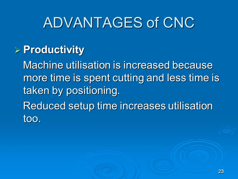23 ADVANTAGES of CNC Productivity Productivity Machine utilisation is increased because more time is spent cutting and less time is taken by positioni