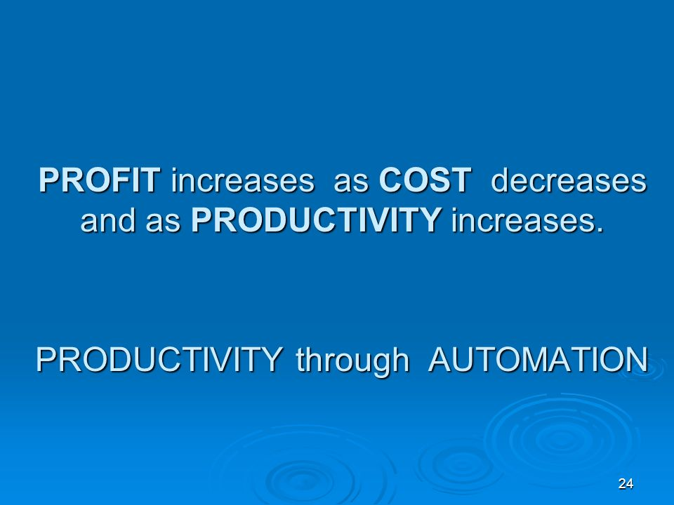24 PROFIT increases as COST decreases and as PRODUCTIVITY increases. PRODUCTIVITY through AUTOMATION