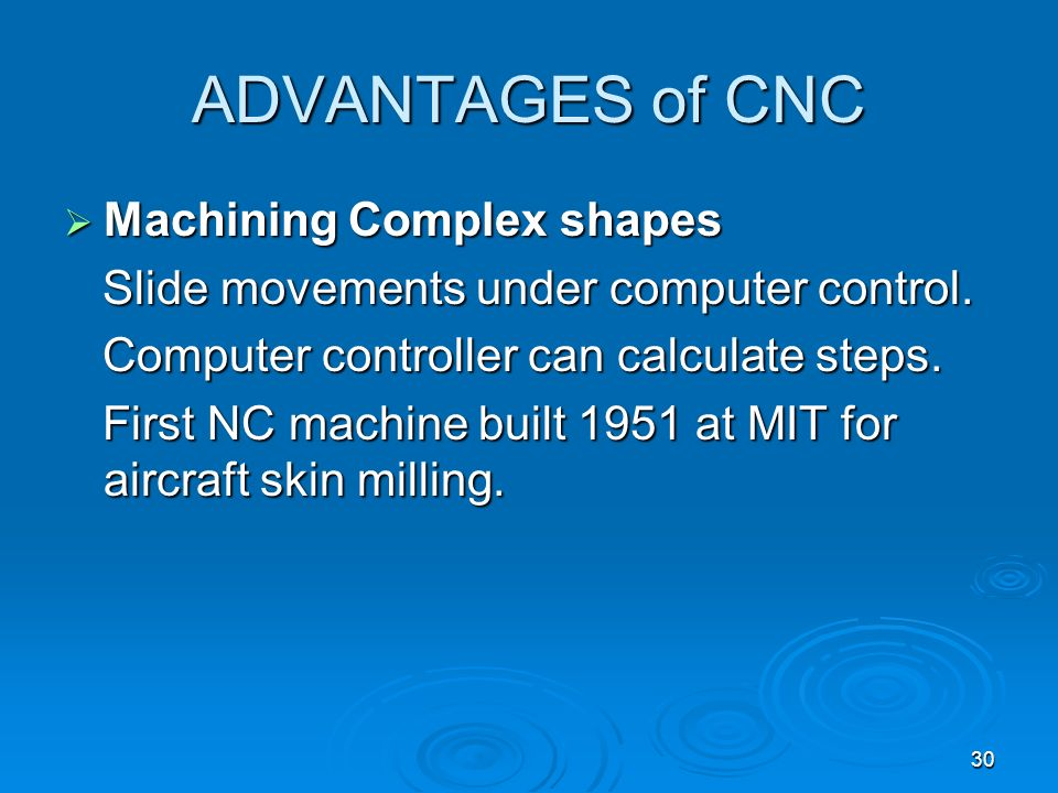30 ADVANTAGES of CNC Machining Complex shapes Machining Complex shapes Slide movements under computer control. Slide movements under computer control.