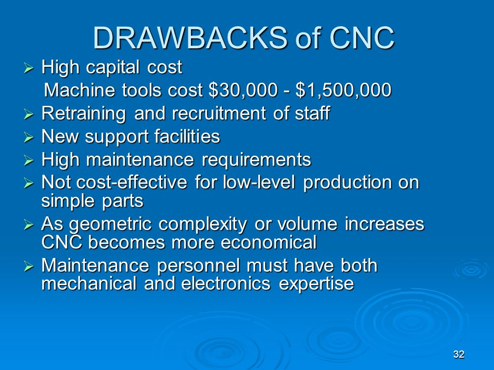 32 DRAWBACKS of CNC High capital cost High capital cost Machine tools cost $30,000 - $1,500,000 Machine tools cost $30,000 - $1,500,000 Retraining and