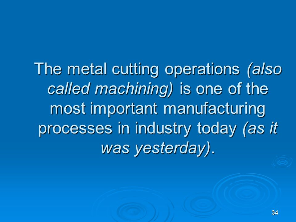 34 The metal cutting operations (also called machining) is one of the most important manufacturing processes in industry today (as it was yesterday).