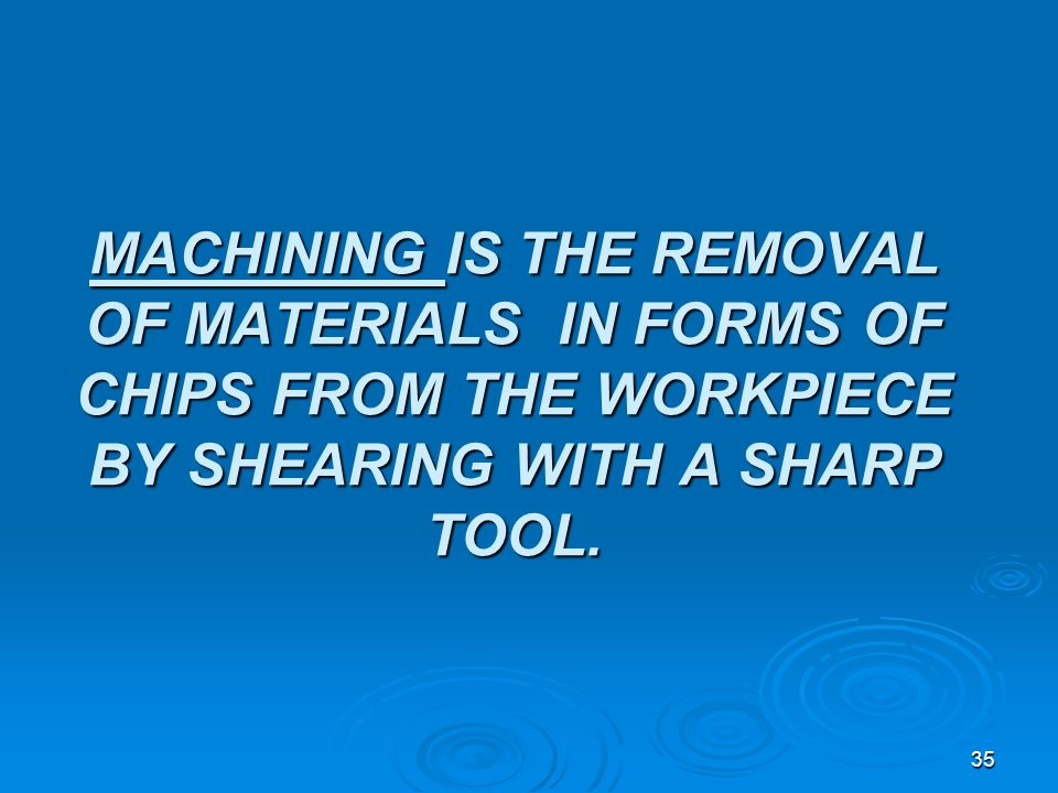 35 MACHINING IS THE REMOVAL OF MATERIALS IN FORMS OF CHIPS FROM THE WORKPIECE BY SHEARING WITH A SHARP TOOL.