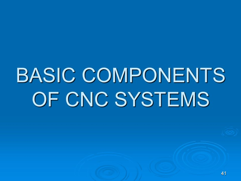 41 BASIC COMPONENTS OF CNC SYSTEMS
