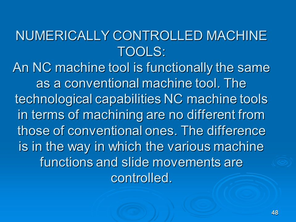 48 NUMERICALLY CONTROLLED MACHINE TOOLS: An NC machine tool is functionally the same as a conventional machine tool. The technological capabilities NC
