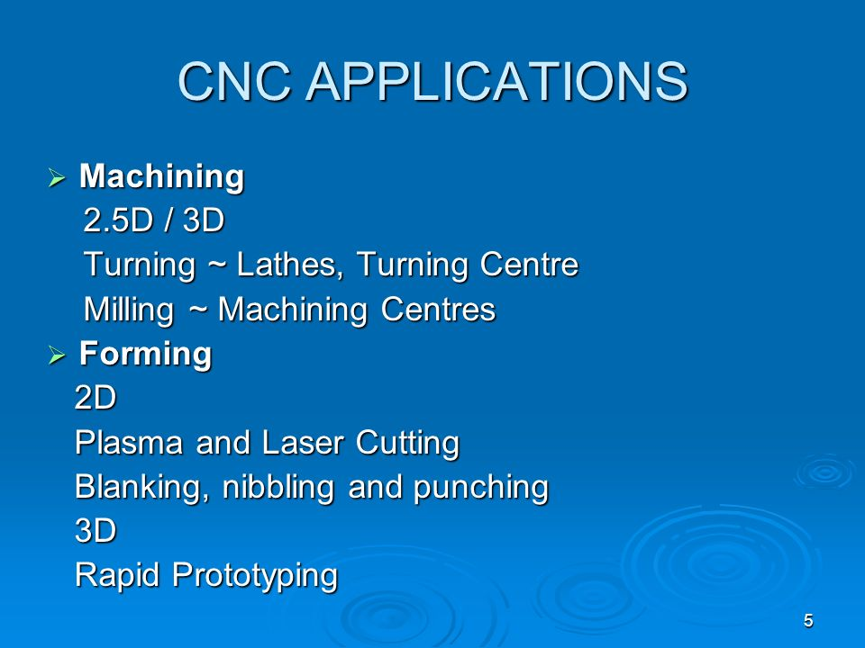 5 CNC APPLICATIONS Machining Machining 2.5D / 3D 2.5D / 3D Turning ~ Lathes, Turning Centre Turning ~ Lathes, Turning Centre Milling ~ Machining Centr