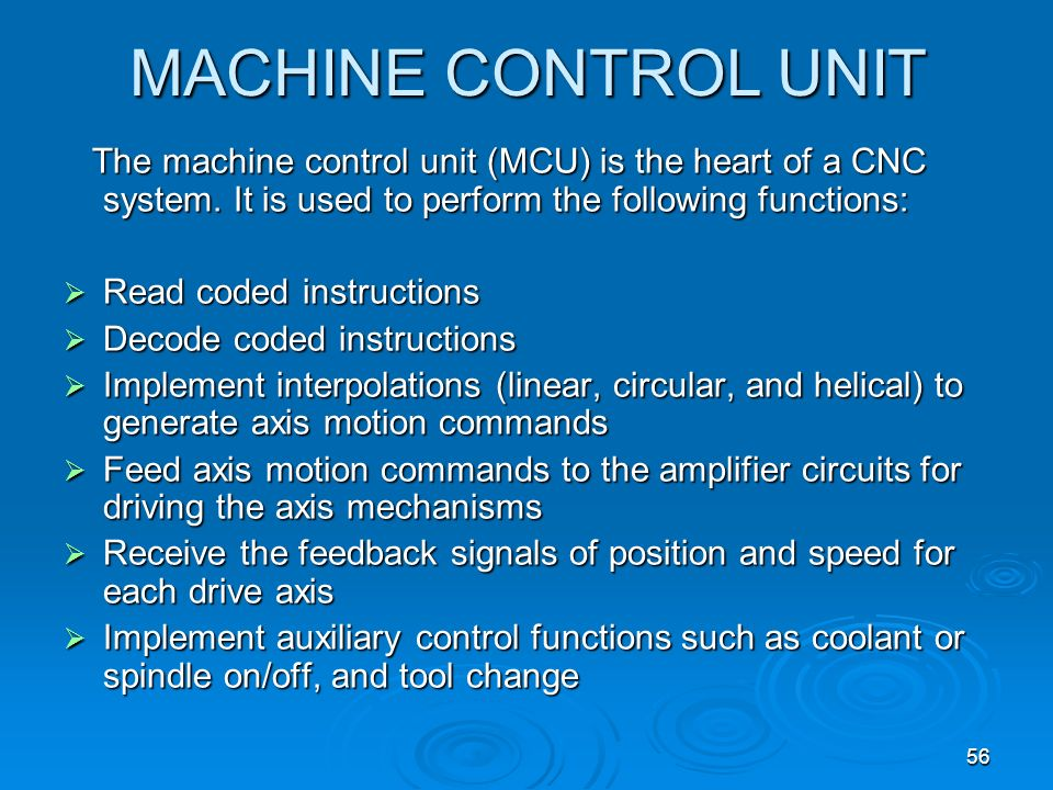 56 MACHINE CONTROL UNIT The machine control unit (MCU) is the heart of a CNC system. It is used to perform the following functions: The machine contro