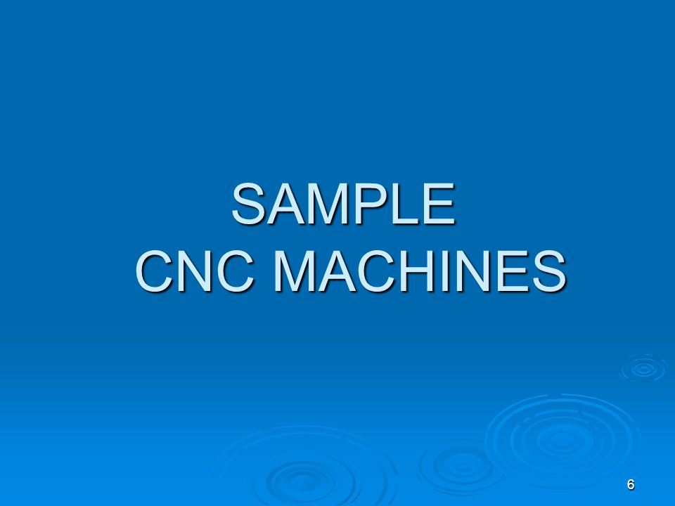 6 SAMPLE CNC MACHINES