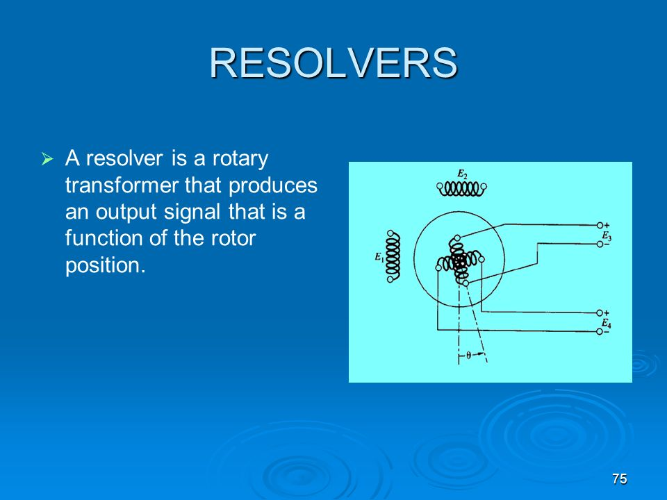 75 RESOLVERS A resolver is a rotary transformer that produces an output signal that is a function of the rotor position.