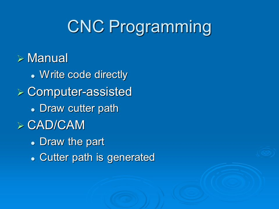 CNC Programming Manual Manual Write code directly Write code directly Computer-assisted Computer-assisted Draw cutter path Draw cutter path CAD/CAM CA