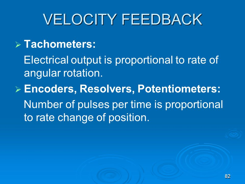 82 VELOCITY FEEDBACK Tachometers: Electrical output is proportional to rate of angular rotation. Encoders, Resolvers, Potentiometers: Number of pulses