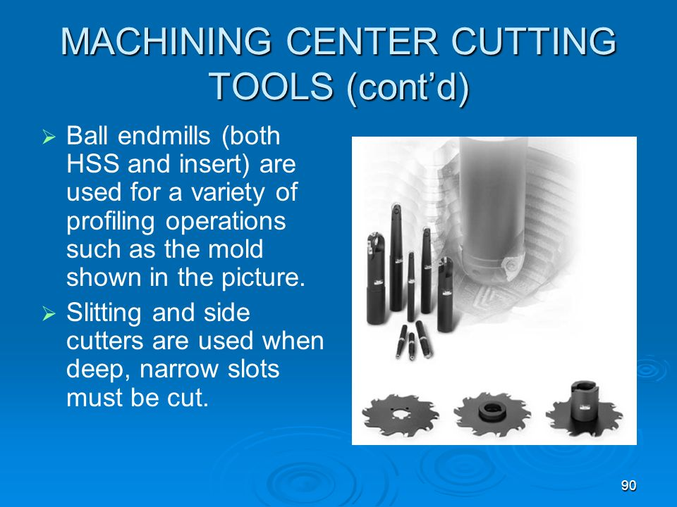 90 MACHINING CENTER CUTTING TOOLS (contd) Ball endmills (both HSS and insert) are used for a variety of profiling operations such as the mold shown in