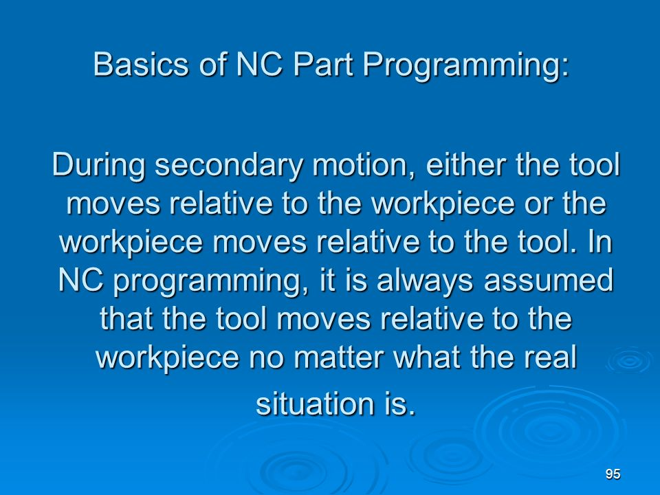 95 During secondary motion, either the tool moves relative to the workpiece or the workpiece moves relative to the tool. In NC programming, it is alwa