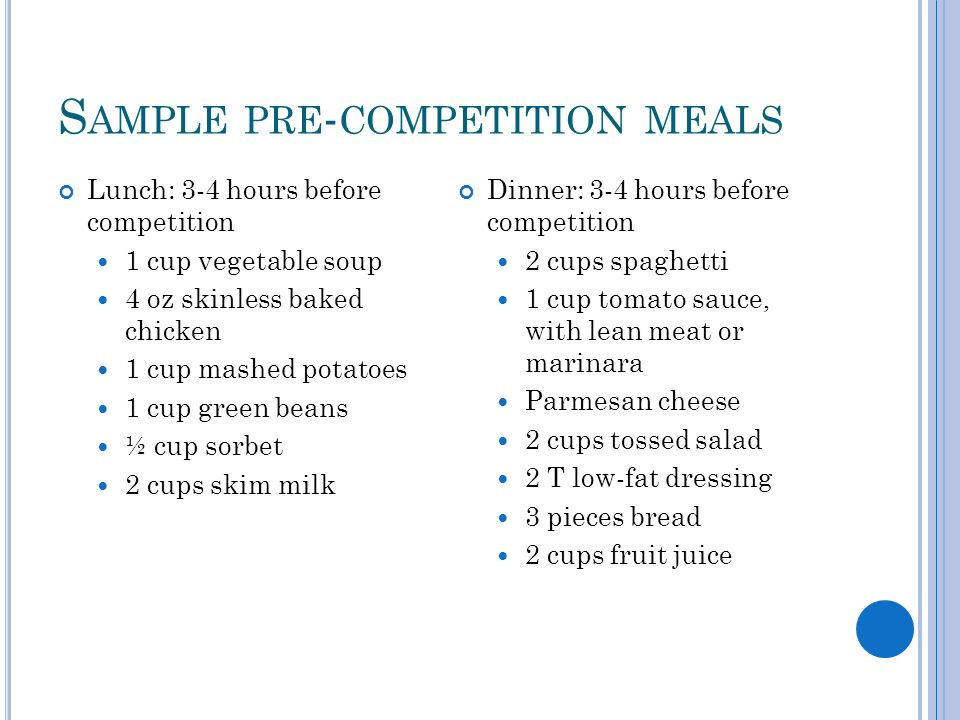 S AMPLE PRE - COMPETITION MEALS Lunch: 3-4 hours before competition 1 cup vegetable soup 4 oz skinless baked chicken 1 cup mashed potatoes 1 cup green
