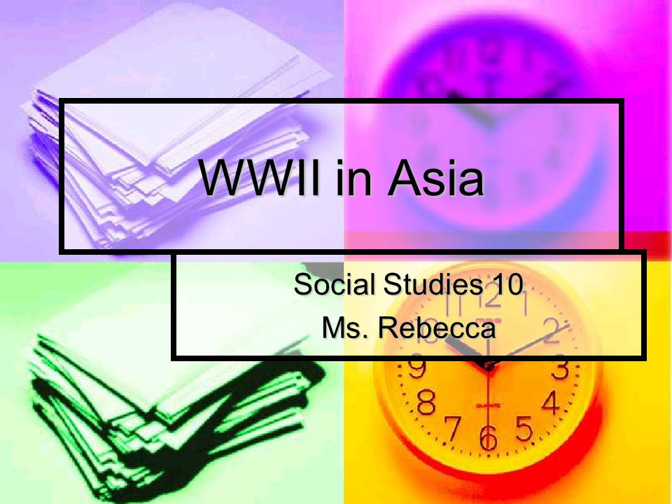 WWII in Asia Social Studies 10 Ms. Rebecca