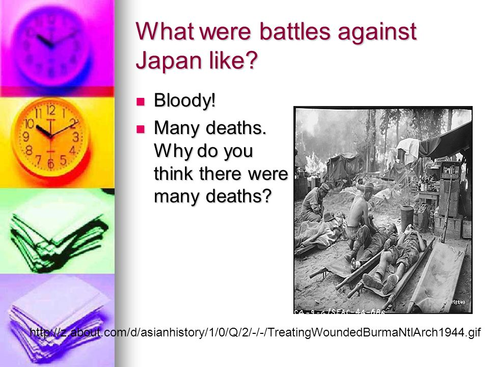 What were battles against Japan like. Bloody. Bloody.