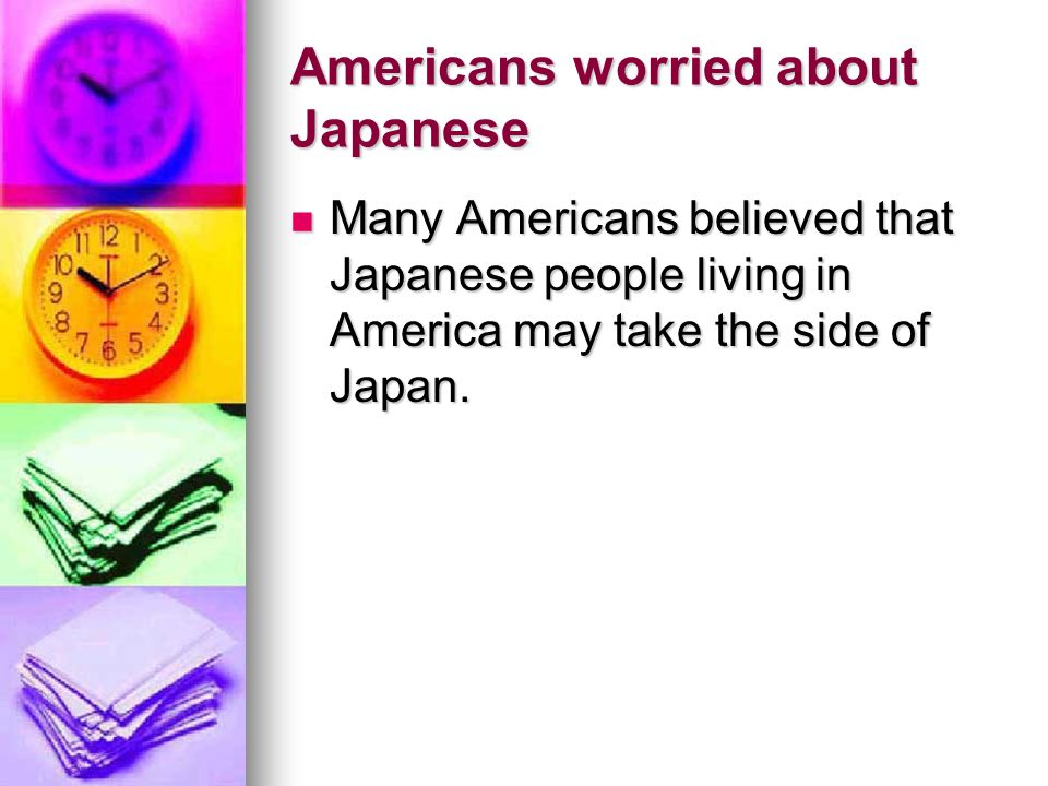 Americans worried about Japanese Many Americans believed that Japanese people living in America may take the side of Japan.