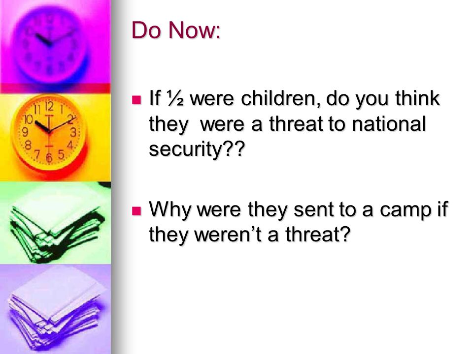 Do Now: If ½ were children, do you think they were a threat to national security .