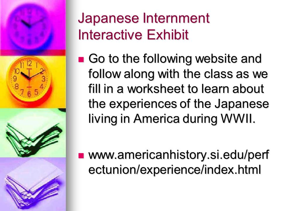 Japanese Internment Interactive Exhibit Go to the following website and follow along with the class as we fill in a worksheet to learn about the experiences of the Japanese living in America during WWII.