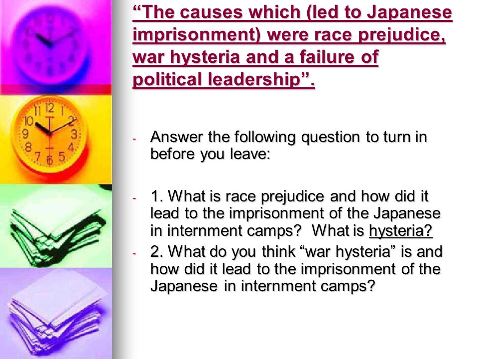 The causes which (led to Japanese imprisonment) were race prejudice, war hysteria and a failure of political leadership.