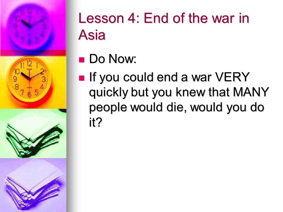 Lesson 4: End of the war in Asia Do Now: Do Now: If you could end a war VERY quickly but you knew that MANY people would die, would you do it.