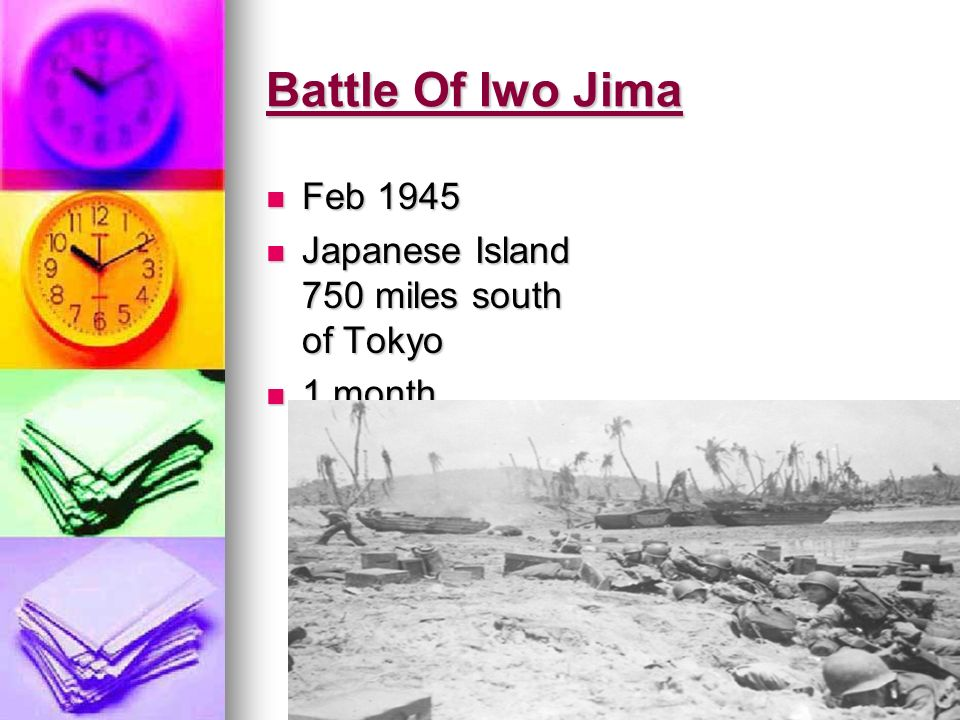 Battle Of Iwo Jima Feb 1945 Feb 1945 Japanese Island 750 miles south of Tokyo Japanese Island 750 miles south of Tokyo 1 month 1 month
