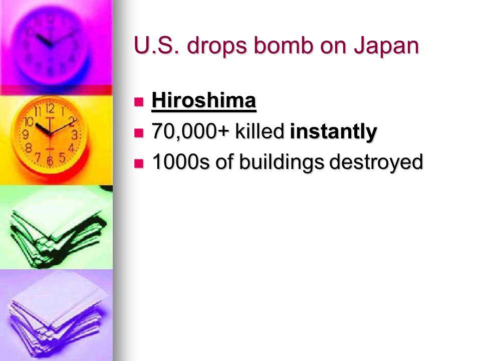 U.S. drops bomb on Japan Hiroshima Hiroshima 70,000+ killed instantly 70,000+ killed instantly 1000s of buildings destroyed 1000s of buildings destroy