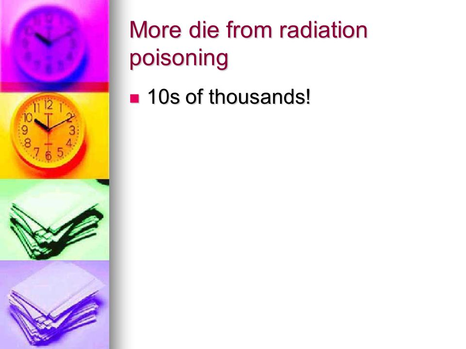 More die from radiation poisoning 10s of thousands! 10s of thousands!