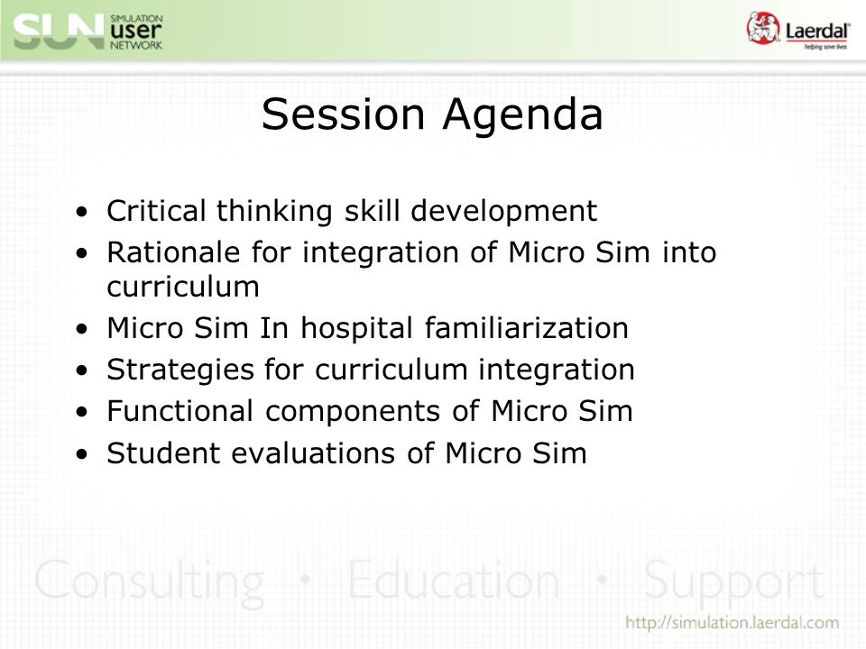Session Agenda Critical thinking skill development Rationale for integration of Micro Sim into curriculum Micro Sim In hospital familiarization Strategies for curriculum integration Functional components of Micro Sim Student evaluations of Micro Sim