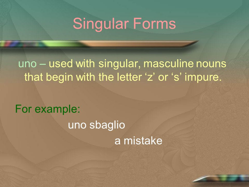 Singular Forms uno – used with singular, masculine nouns that begin with the letter z or s impure. For example: uno sbaglio a mistake