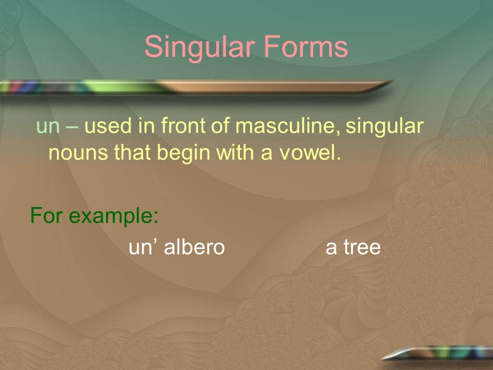 Singular Forms un – used in front of masculine, singular nouns that begin with a vowel. For example: un albero a tree