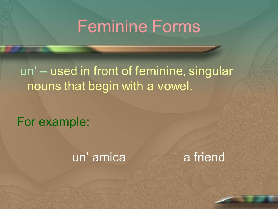 Feminine Forms un – used in front of feminine, singular nouns that begin with a vowel. For example: un amicaa friend