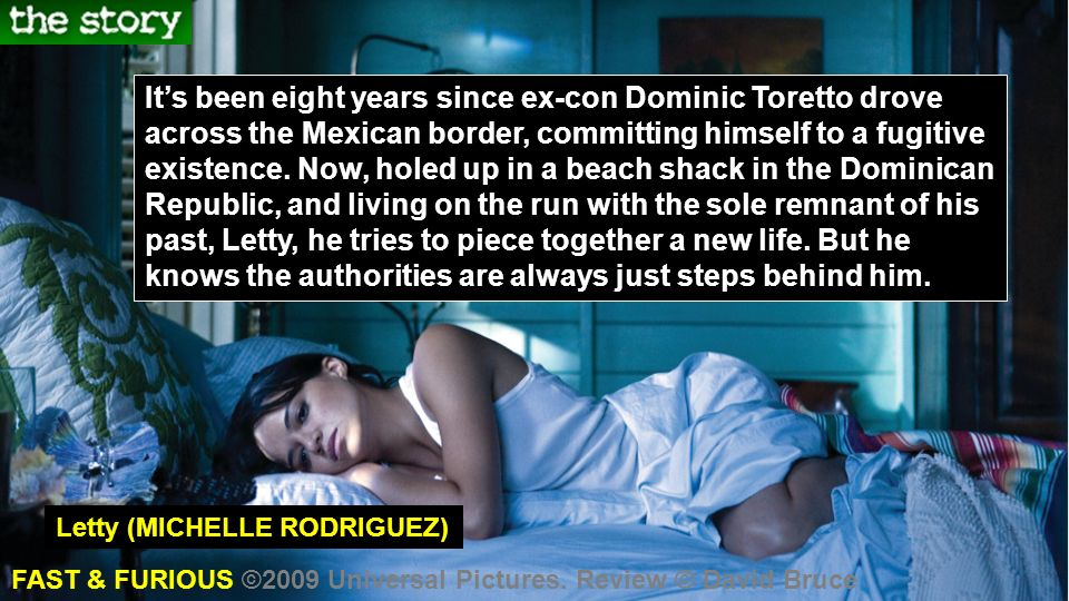 Its been eight years since ex-con Dominic Toretto drove across the Mexican border, committing himself to a fugitive existence.
