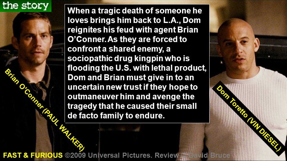 When a tragic death of someone he loves brings him back to L.A., Dom reignites his feud with agent Brian OConner. As they are forced to confront a sha